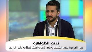 نديم الظواهرة -  فوز الجزيرة على الفيصلي بهدفين دون رد في ذهاب نصف نهائي كأس الاردن