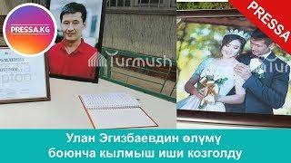 Улан Эгизбаевдин өлүмү боюнча кылмыш иши козголду