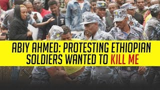 Ethiopia Abiy Ahmed: Protesting Ethiopian soldiers wanted to kill me
