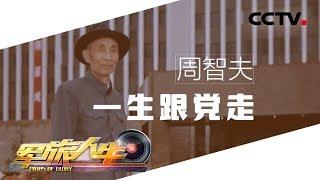 《军旅人生》 20190701 周智夫:一生跟党走| CCTV军事
