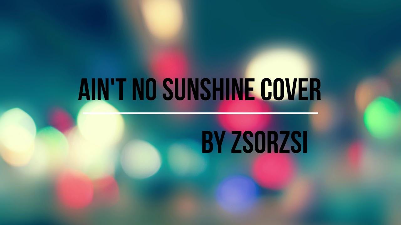 Ain't no sunshine cover - by zsorzsi