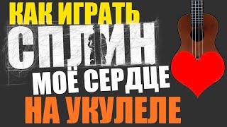 Как играть Сплин - МОЁ СЕРДЦЕ на УКУЛЕЛЕ