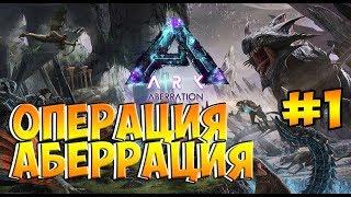 Операция АБЕРРАЦИЯ - ARK Survival Evolved Aberration # 1