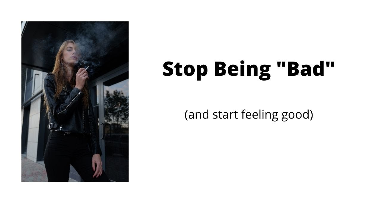 "Stop Being ""Bad"" (and start feeling good)"