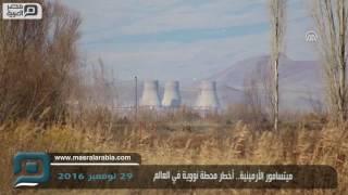مصر العربية | ميتسامور الأرمينية.. أخطر محطة نووية في العالم