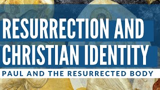 Resurrection and Christian Identity // Paul and the Resurrected Body