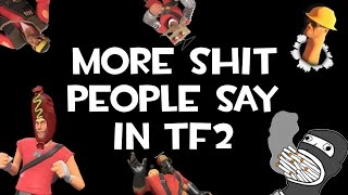 More Shit People Say In TF2