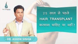 25 साल से पहले Hair Transplant करवाना चाहिए या नहीं ?- DR ASHOK SINHA