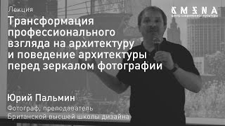 Юрий Пальмин. Лекция «Архитектура перед зеркалом фотографии»