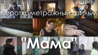 """Короткометражный фильм """"Мама"""""""