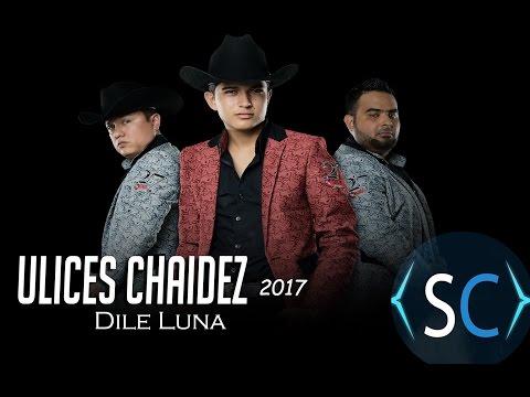 DILE LUNA - ULICES CHAIDEZ - LETRA 2017 (LYRICS)