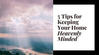 5 Tips for Keeping Your Home Heavenly Minded ♥ Heavenly Minded Homemaker