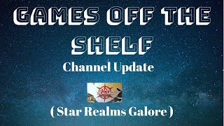 Games Off The Shelf - Channel Update - ( Star Realms Galore )