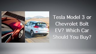 Tesla Model 3 or Chevrolet Bolt EV? Which Car Should You Buy?