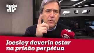 Joesley Batista deveria ser condenado à prisão perpétua | Marco Antonio Villa