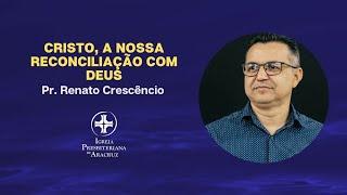Culto de Adoração | Cristo, a nossa reconciliação com Deus | Pr. Renato Crescêncio