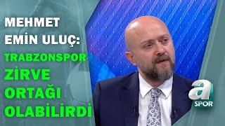 """Mehmet Emin Uluç:""""Trabzonspor, Fenerbahçe Maçını Unutsaydı Farklı Yerlere Gelebilirdi"""" / A Spor"""