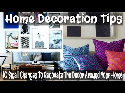 HOME DECORATION TIPS- 10 Small Changes To Renovate The Décor Around Your Home.