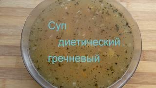 Как приготовить диетический суп. Рецепт супа гречневого диетического