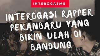 Interogasi Rapper Pekanbaru yang bikin ulah di Bandung - INTEROGASME