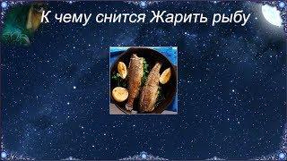 К чему снится Жарить рыбу (Сонник)