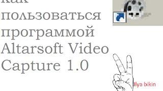 как пользоваться программой Altarsoft Video Capture 1 0(В этом видео я расскажу как пользоваться программой Altarsoft Video Capture 1 0., 2015-04-19T01:54:27.000Z)