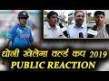 MS Dhoni को World Cup 2019 खेलना चाहिए या नहीं  ? Public Reaction | वनइंडिया हिंदी