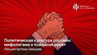 «Политическая культура россиян: мифологема о «сильной руке». Лекция Артема Земцова
