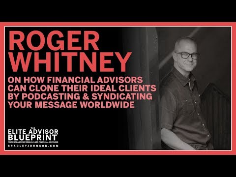 Roger Whitney on How Financial Advisors Can Clone Ideal Clients by Podcasting Your Message Worldwide