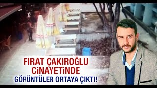 Fırat Çakıroğlu cinayetinde görüntüler ortaya çıktı!