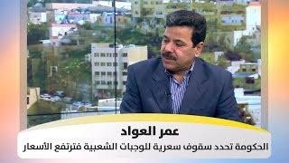 عمر العواد - الحكومة تحدد سقوف سعرية للوجبات الشعبية فترتفع الأسعار