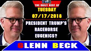 The Daily Best of Glenn Beck Podcast (Tuesday, July 17 2018) — PRESIDENT TRUMP'S RACEHORSE EUGENICS?