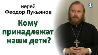 Кому принадлежат наши дети? Иерей Феодор Лукьянов