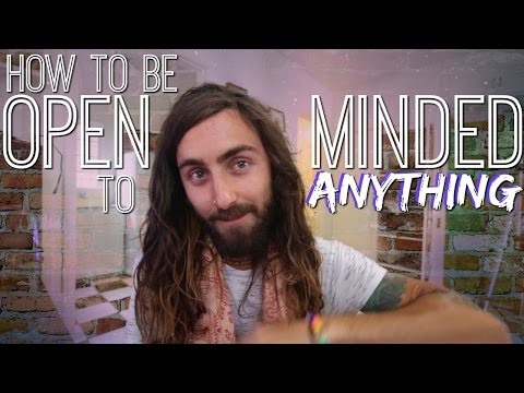 How to be Open-Minded to ANYTHING!