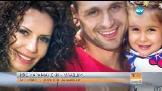 ЕКСКЛУЗИВНО: Иво Карамански-младши за първи път говори за баща си!