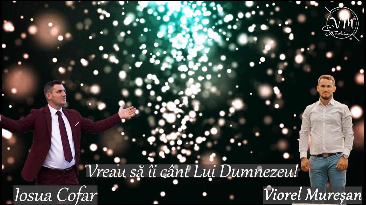 Iosua Cofar & Viorel Muresan ~Vreau sa ii cant Lui Dumnezeu!~ MUZICA CRESTINA 2021