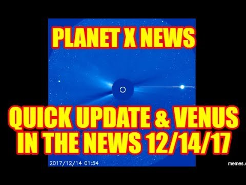 PLANET X NEWS - QUICK UPDATE AND VENUS IN THE NEWS 12/14/17