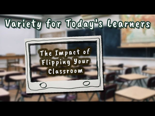 Variety for Today's Learners (The Impact of Flipping Your Classroom)