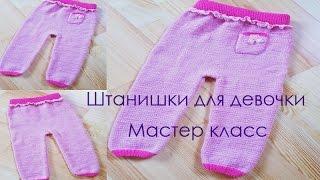 Штанишки для девочки. Размеры - 50-56, 62-68, 74-80. МАСТЕР КЛАСС. ВЯЗАНИЕ