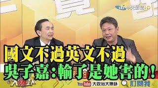 【精彩】「國文不過英文不過」 吳子嘉:表示輸了是蔡英文害的!