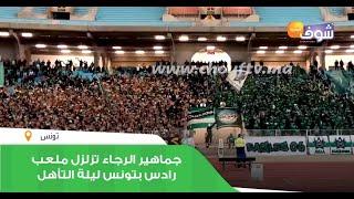 حصري..جماهير الرجاء تزلزل ملعب رادس بتونس ليلة التأهل