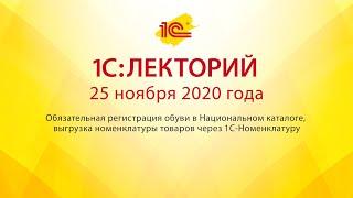 1C:Лекторий 25.11.20  Обязательная регистрация обуви в Национальном каталоге, выгрузка номенклатуры