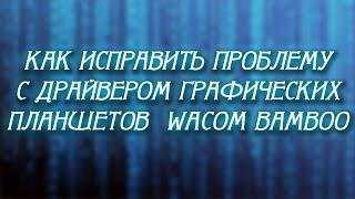 Как исправить проблему с драйвером графических планшетов  Wacom Bamboo(, 2014-12-16T07:00:02.000Z)