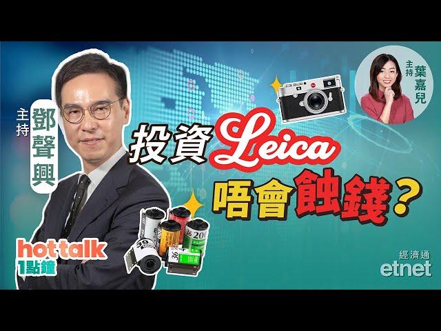 【投資濶一點】菲林相機發燒友,投資Leica你要知!鄧聲興:唔會蝕錢嘅興趣!