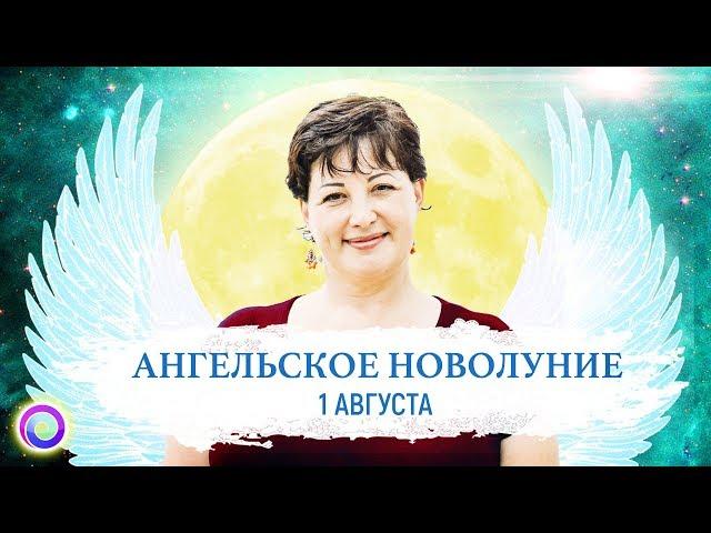 АНГЕЛЬСКОЕ НОВОЛУНИЕ 1 августа. Ангельский портал Изобилия и Процветания — Оксана Лежнева