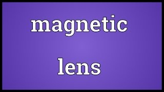 Magnetic lens Meaning