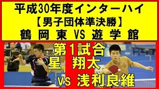 卓球 インターハイ2018 星 翔太(鶴岡東) vs 浅利良維(遊学館) 男子団体準決勝 第1試合