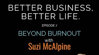 Better Business, Better Life - Episode 7 - Beyond Burnout with Suzi McAlpine