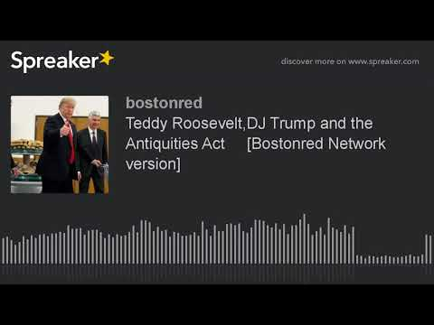 Teddy Roosevelt,DJ Trump and the Antiquities Act     [Bostonred Network version]