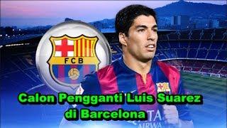 WOW! Bursa Transfer Musim Panas - Inilah 5 Calon Pengganti Luis Suarez di Barcelona